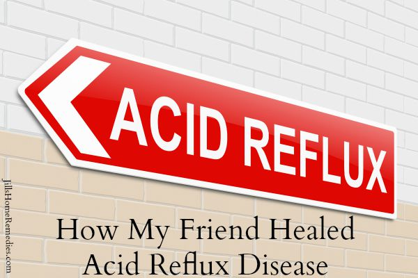 How My Friend Healed Acid Reflux Disease